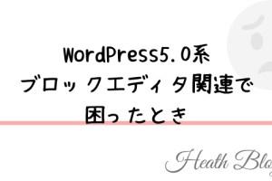 WordPress5.0 ブロックエディタ関連で困ったとき