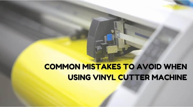 Mistakes to avoid when using Vinyl Cutter machine
