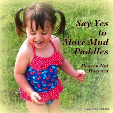 Say Yes to More Mud Puddles (allowing for joy in the chaos) Heaven Not Harvard