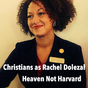 Does what you put on the outside transform the inside? Christians as Rachel Dolezal - Heaven Not Harvard