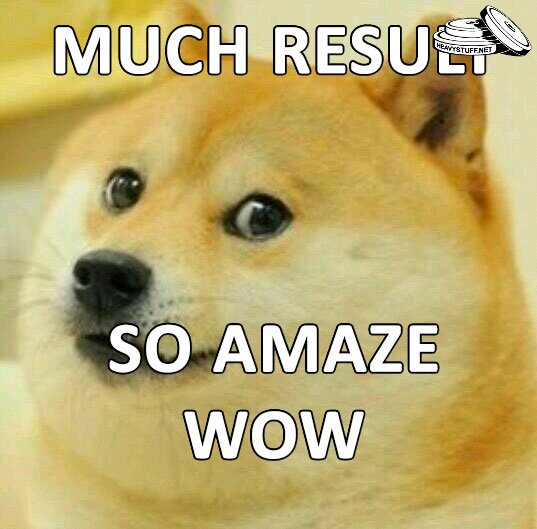 Much result, so amaze, wow!