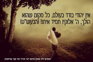 אין יהודי בודד בעולם, כל מקום שהוא הולך, ה' אלוקיו תמיד איתו!
