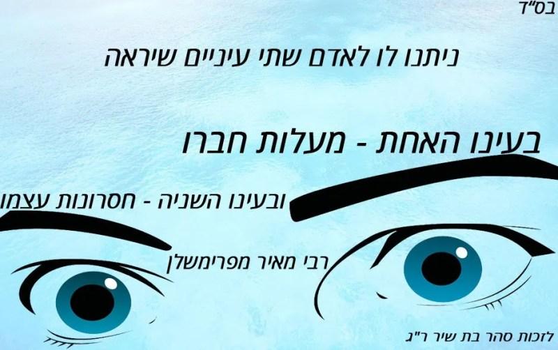 ניתנו לו לאדם שתי עיניים שיראה: בעינו האחת - מעלות חברו ובעינו השניה - חסרונות עצמו. (רבי מאיר מפרימשלן).