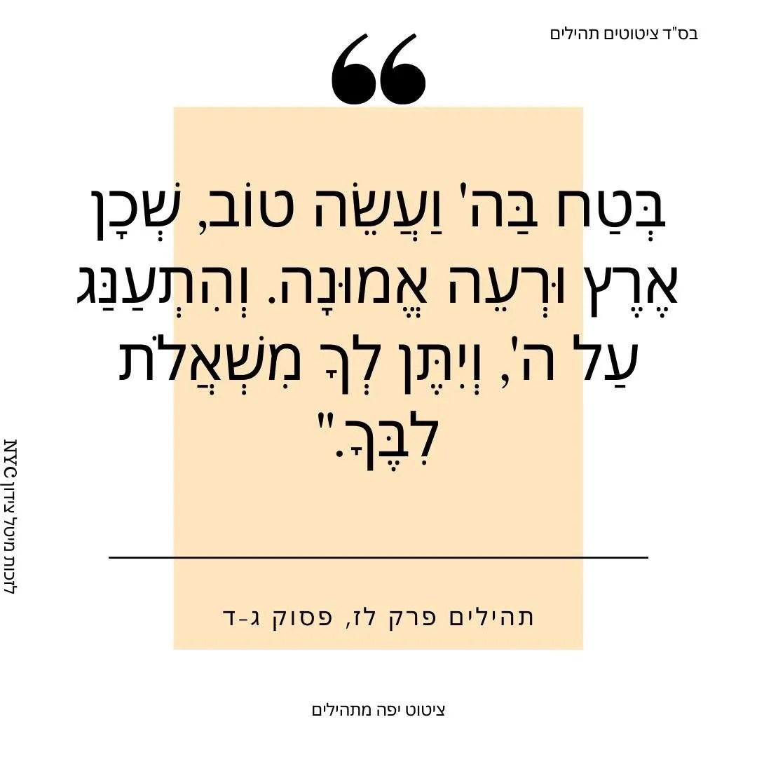 בְּטַח בַּה' וַעֲשֵׂה טוֹב, שְׁכָן אֶרֶץ וּרְעֵה אֱמוּנָה. וְהִתְעַנַּג עַל ה', וְיִתֶּן לְךָ מִשְׁאֲלֹת לִבֶּךָ.
