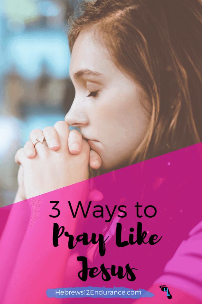 3 Ways to Pray Like Jesus