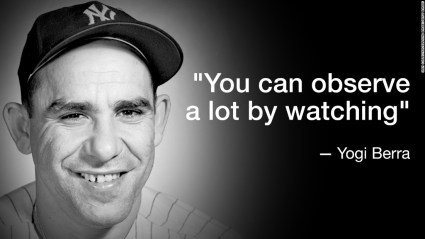 "Yogi Berra: ""You can observe a lot by watching."""