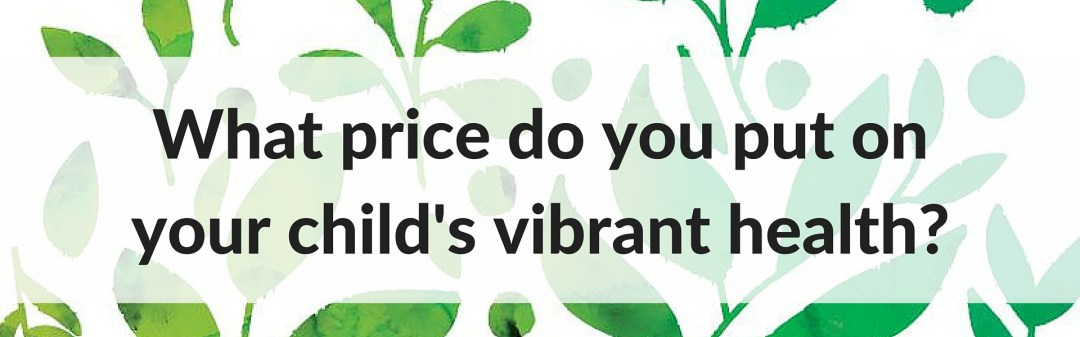 what price do you put on your child's vibrant health