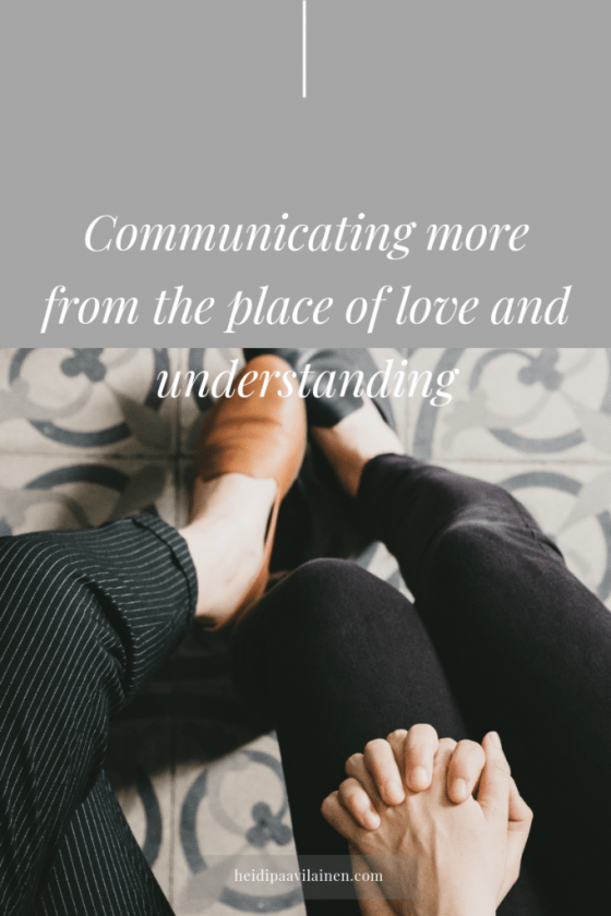 Communicating more from the place of love and understanding.