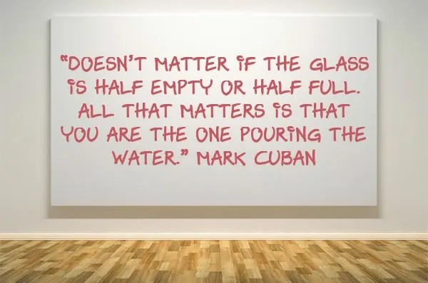 """Mark Cuban quote """"Doesn't matter if the glass is half-empty or half-full. All that matters is that you are the one pouring the water."""""""