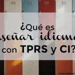 ¿Qué hacemos cuando enseñamos con TPRS y CI?