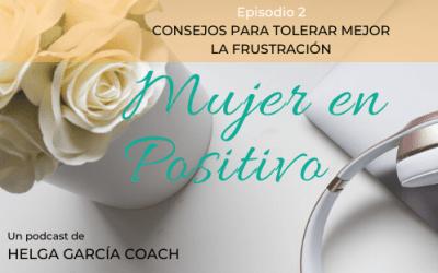Podcast MUJER EN POSITIVO: Ep. 2 – Consejos para tolerar mejor la frustración