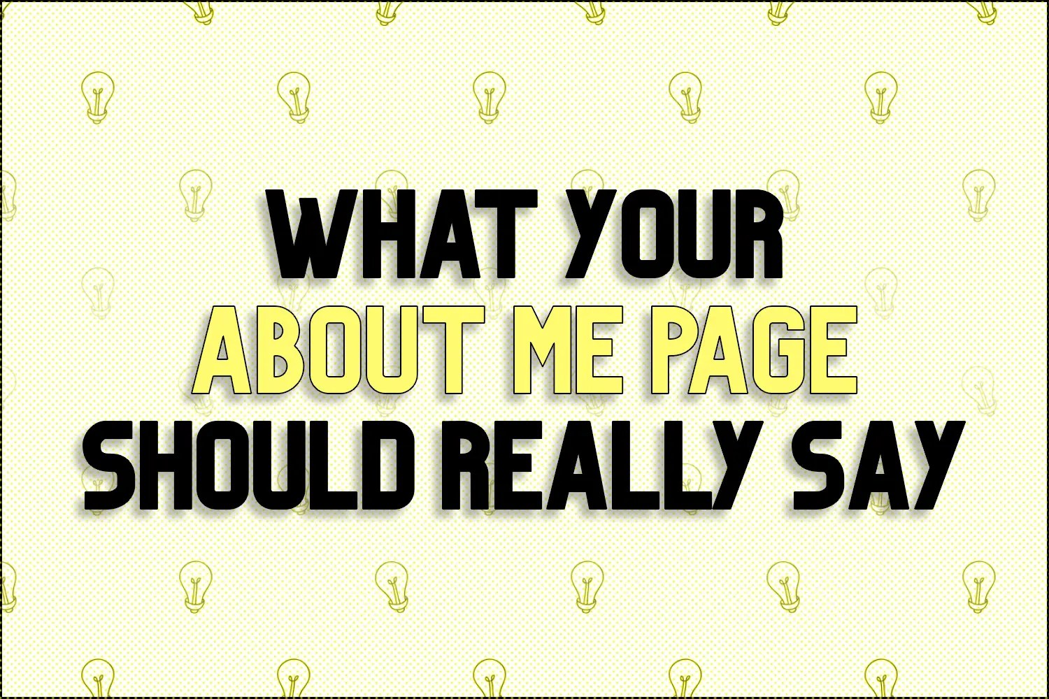 """A title card which reads, """"What Your About Me Page Should Really Say"""""""