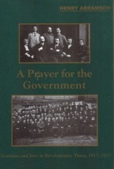A Prayer for the Government: Ukrainians and Jews in Revolutionary Times, 1917-1920.
