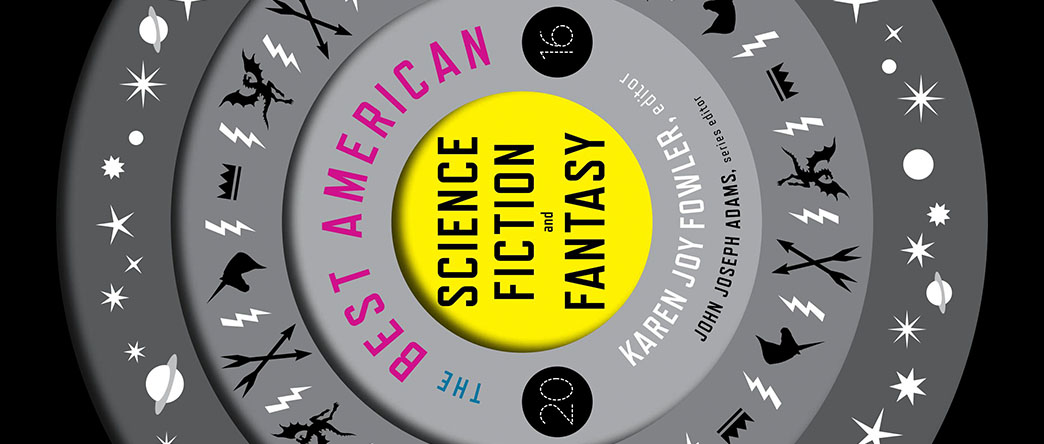 The Best American Science Fiction and Fantasy 2016, Edited by John Joseph Adams and Karen Joy Fowler