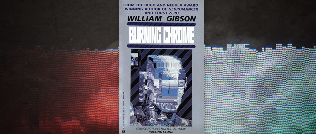 Burning Chrome, by William Gibson: Cyberpunk as an Alternate Now