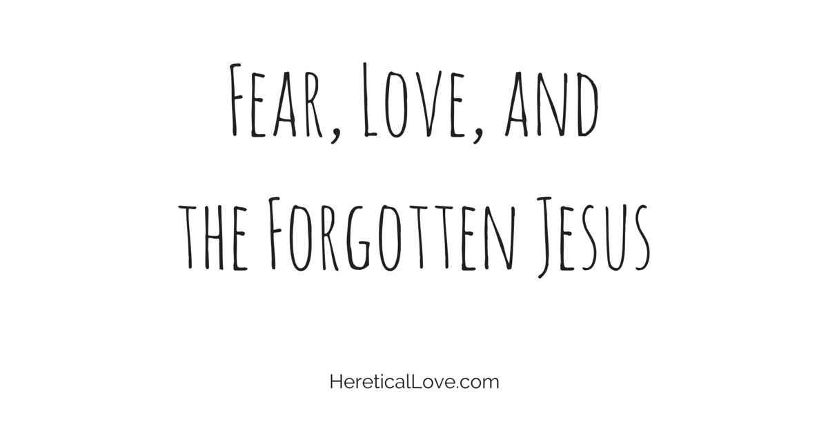 Fear, Love, and The Forgotten Jesus