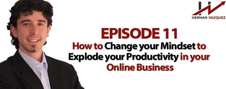 Episode 11 - How To Change Your Mindset To Explode Your Productivity In Your Online Business