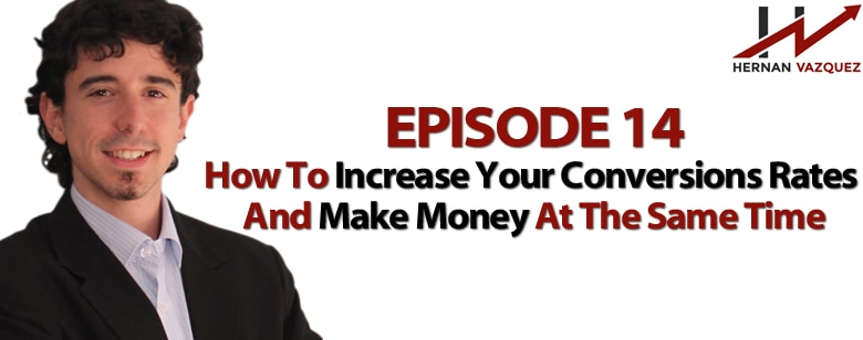 Episode 14 - How To Increase Your Conversions Rates And Make Money At The Same Time