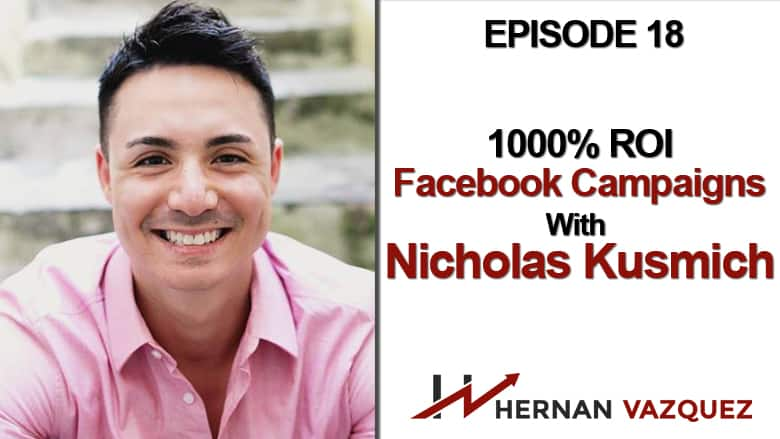 Episode 18 - 1000% ROI Facebook Campaigns With Nicholas Kusmich