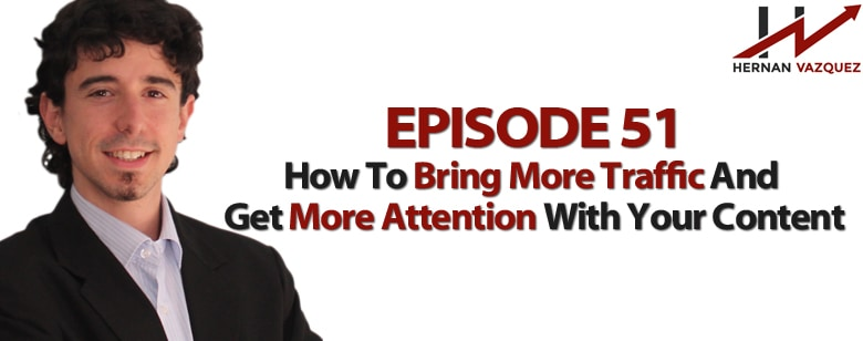 Episode 51 - How To Bring More Traffic And Get More Attention With Your Content