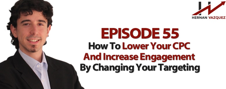 Episode 55 - How To Lower Your CPC And Increase Engagement By Changing Your Targeting