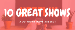 10 Great Shows Banner Image