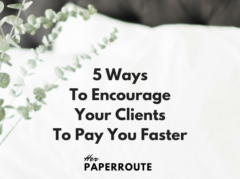 5 Ways To Encourage Your Clients To Pay You Faster | HerPaperRoute.com