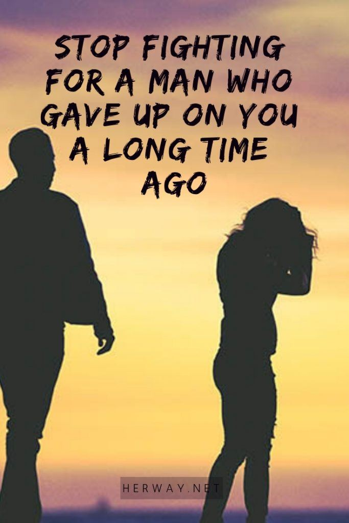 Stop Fighting For A Man Who Gave Up On You A Long Time Ago