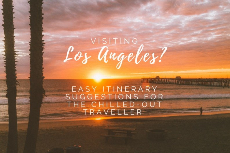 Visiting Los Angeles? Easy Itinerary Suggestions for the Chilled-Out Traveller