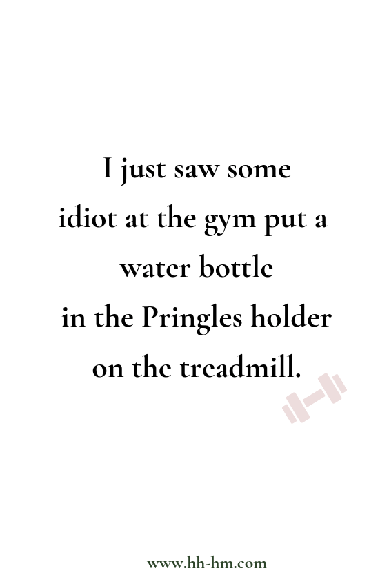 Workout humor, funny quotes. I just saw some idiot at the gym put a water bottle in the Pringles holder on the treadmill