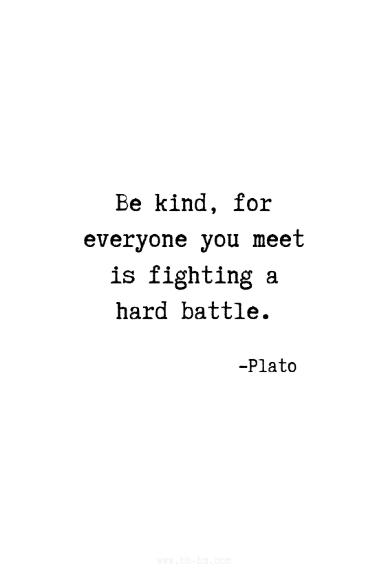 Be kind, for everyone you meet is fighting a hard battle. -Plato Quotes | Inspirational Quotes | Positive Quotes | Motivational Quotes
