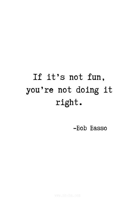 If it's not fun you're not doing it right - Bob Basso | Inspirational Quotes | Positive Quotes | Motivational Quotes
