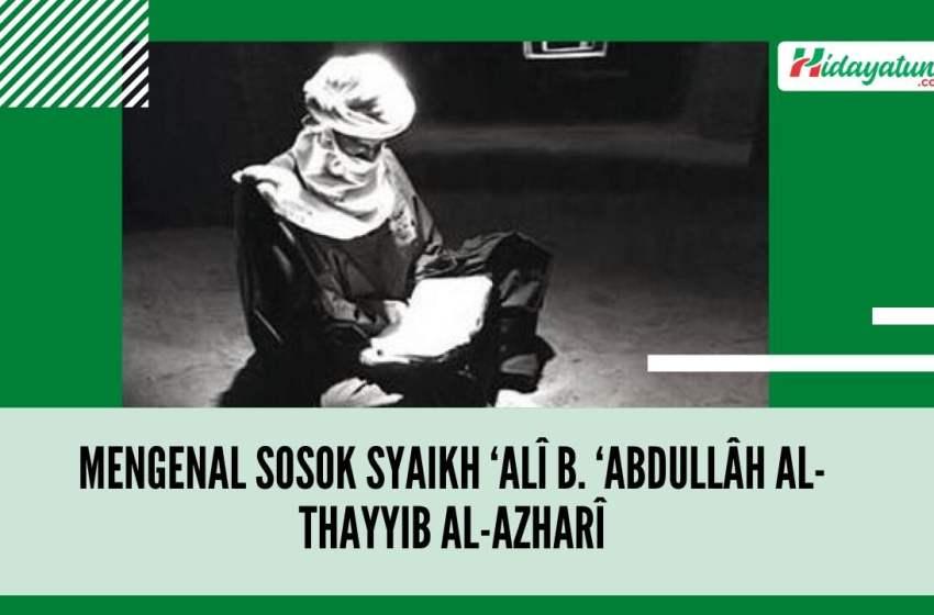 Mengenal Sosok Syaikh 'Alî b. 'Abdullâh al-Thayyib al-Azharî