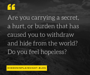 Are you carrying a secret, a hurt, or burden that has caused you to withdraw and hide from the world_Do you feel hopeless_