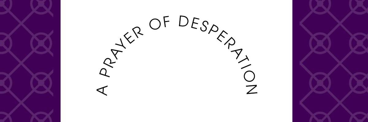 A prayer of Despration