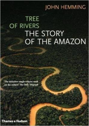 "Hemming, John ""Tree of Rivers: The Story of the Amazon"" Thames & Hudson, 2009"