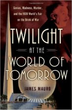 "Mauro, James ""Twilight at the World of Tomorrow: Genius, Madness, Murder, and the 1939 World's Fair on the Brink of War"" Ballantine Books, 2010"