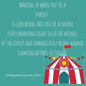 Waking up when you are a parent is like being shot out of a cannon every morning and straight into the middle of a circus.