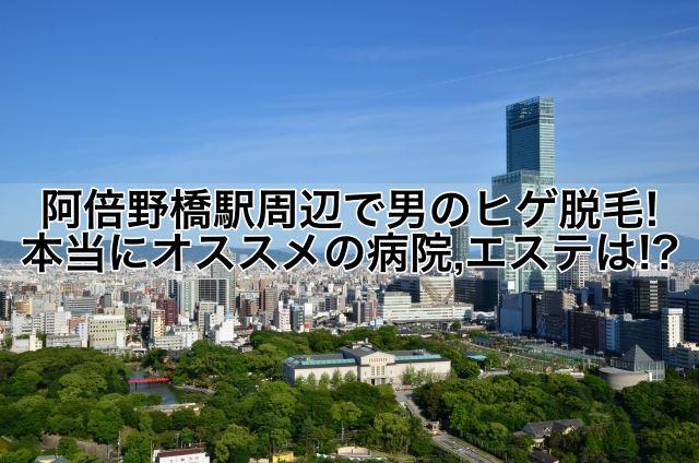 阿倍野橋駅周辺で男のヒゲ脱毛!本当にオススメの病院,クリニック,エステは!?