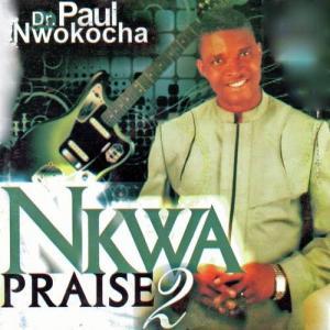 Paul Nwokocha - Nkwa Praise 2 (Chukwu Di Nma) | Latest Igbo Gospel Songs