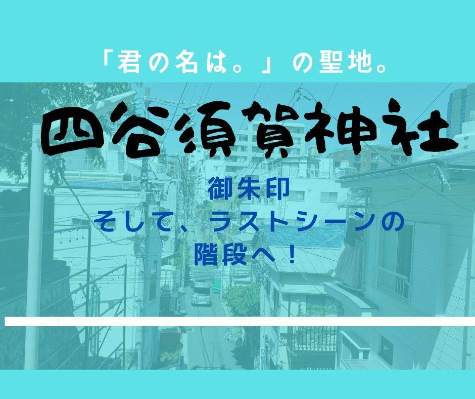 「君の名は。」の聖地。四谷須賀神社。御朱印、そして、ラストシーンの階段へ!