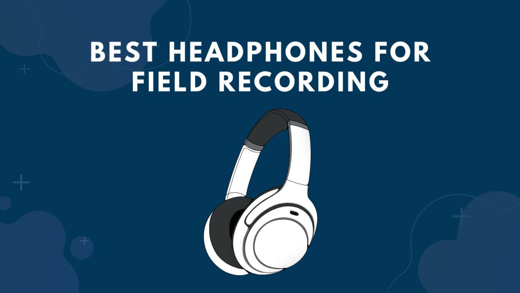 Best Headphones For Field Recording