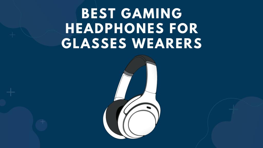Best Gaming Headphones For Glasses Wearers
