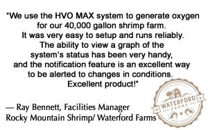 We use the HVO MAX to generate oxygen for our 40,000 gallon shrimp farm.