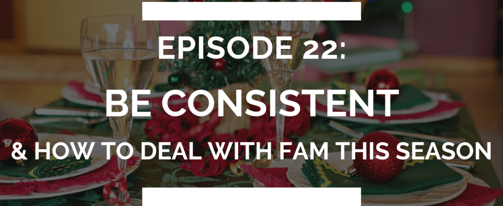 episode 22: be consistent (and how to deal with family this holiday season)