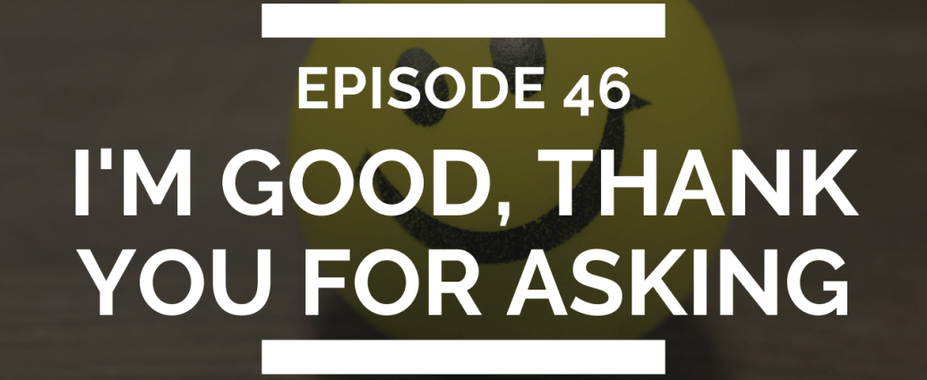 episode 46: i'm good, thank you for asking