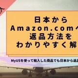 日本からAmazon.comへの返品方法をわかりやすく解説【MyUSを使って輸入した商品でも日本から返品出来ます】