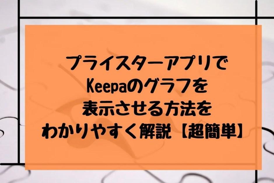 プライスターアプリでKeepaのグラフを表示させる方法をわかりやすく解説【超簡単】