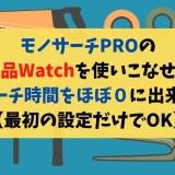 モノサーチPROの商品Watchを使いこなせばリサーチ時間をほぼ0に出来ます【最初の設定だけでOK】
