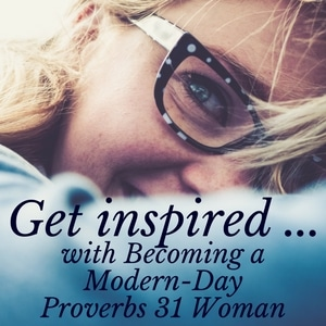 "Get inspired. Read ""Becoming a Modern-Day Proverbs 31 Woman"""